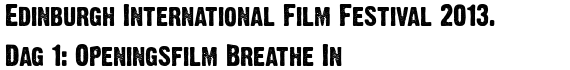 Edinburgh International Film Festival 2013. Dag 1: Openingsfilm Breathe In
